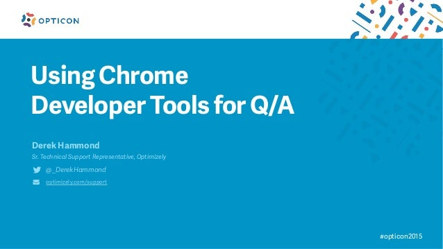 Using Chrome Developer Tools for Q/A Derek Hammond Sr. Technical Support Representative, Optimizely @_DerekHammond optimiz...