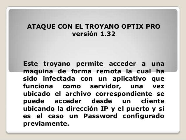 ATAQUE CON EL TROYANO OPTIX PRO versión 1.32  Este troyano permite acceder a una maquina de forma remota la cual ha sido i...