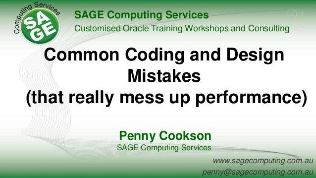 www.sagecomputing.com.au penny@sagecomputing.com.au Common Coding and Design Mistakes (that really mess up performance) Pe...