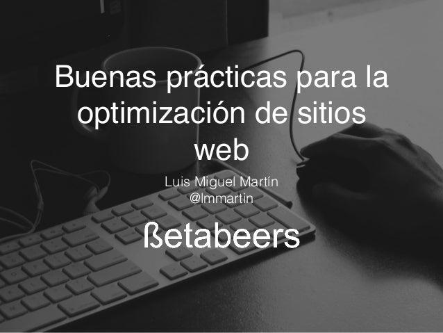 Buenas prácticas para la optimización de sitios web Luis Miguel Martín @lmmartin