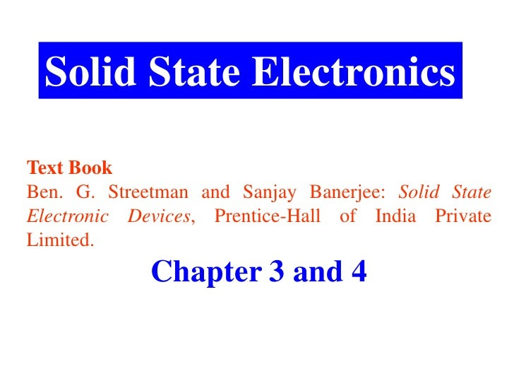 Solid State ElectronicsText BookBen. G. Streetman and Sanjay Banerjee: Solid StateElectronic Devices, Prentice-Hall of Ind...