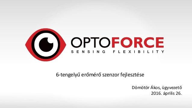 6-tengelyű erőmérő szenzor fejlesztése Dömötör Ákos, ügyvezető 2016. április 26.