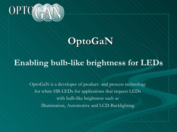 OptoGaN Enabling bulb-like brightness for LEDs OptoGaN is a developer of product- and process technology for white HB-LEDs...