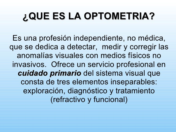 ¿QUE ES LA OPTOMETRIA?   Es una profesión independiente, no médica, que se dedica a detectar, medir y corregir las    anom...