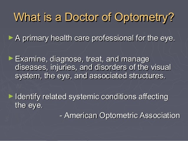 What is a Doctor of Optometry? ► A primary health care professional for the eye. ► Examine, diagnose, treat, and manage  d...