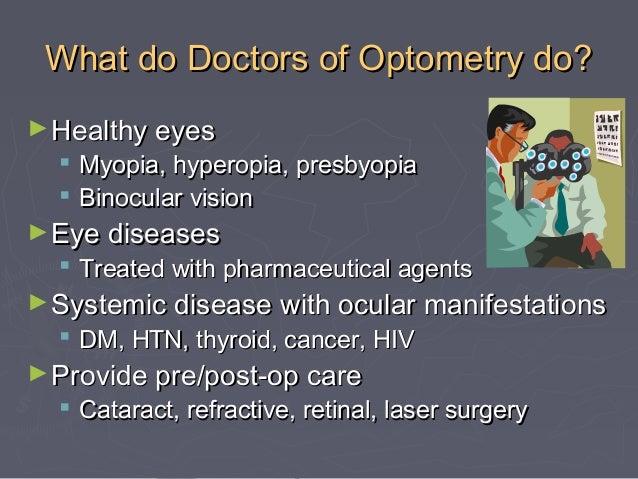 What do Doctors of Optometry do? ► Healthy eyes   Myopia, hyperopia, presbyopia  Binocular vision  ► Eye diseases   Tre...