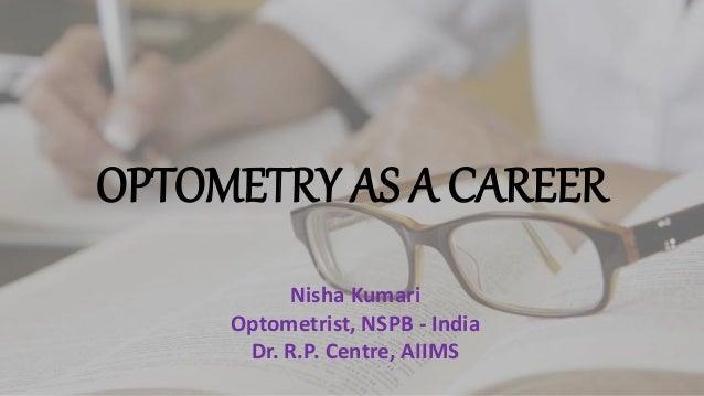 OPTOMETRY AS A CAREER Nisha Kumari Optometrist, NSPB - India Dr. R.P. Centre, AIIMS