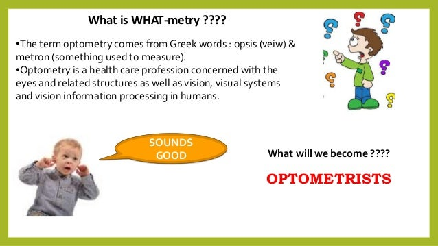 What is WHAT-metry ???? •The term optometry comes from Greek words : opsis (veiw) & metron (something used to measure). •O...