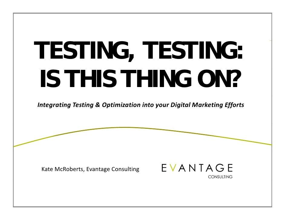 TESTING, TESTING:IS THIS THING ON?IntegratingTesting&OptimizationintoyourDigitalMarketingEfforts KateMcRoberts,E...