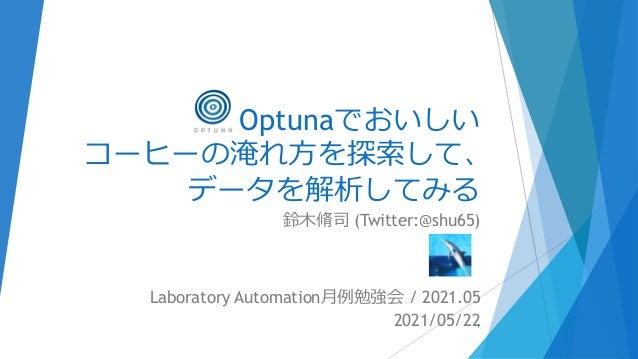 Optunaでおいしい コーヒーの淹れ方を探索して、 データを解析してみる 鈴木脩司 (Twitter:@shu65) Laboratory Automation月例勉強会 / 2021.05 2021/05/221