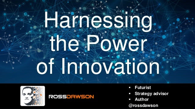 Harnessing the Power of Innovation ▪ Futurist ▪ Strategy advisor ▪ Author @rossdawson