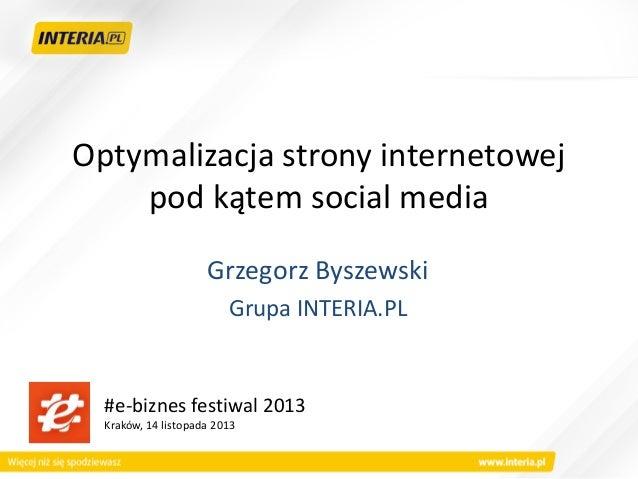 Optymalizacja strony internetowej pod kątem social media Grzegorz Byszewski Grupa INTERIA.PL  #e-biznes festiwal 2013 Krak...