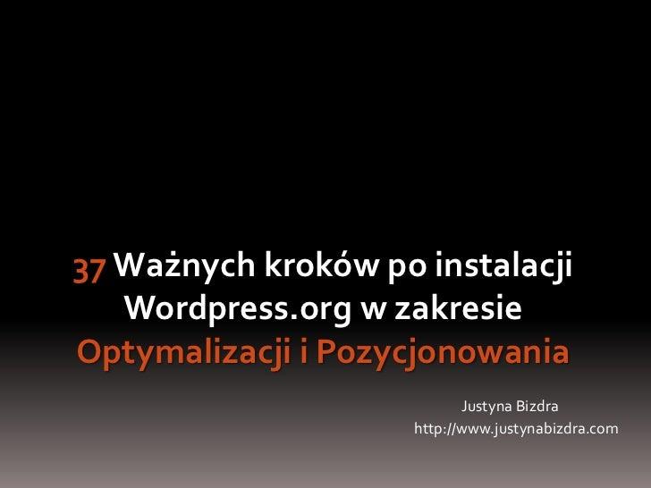 37 Ważnych kroków po instalacji Wordpress.org w zakresie OptymalizacjiiPozycjonowania<br />Justyna Bizdra<br />http://www....