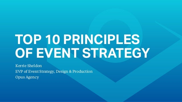 TOP 10 PRINCIPLES OF EVENT STRATEGY Kerrie Sheldon EVP of Event Strategy, Design & Production Opus Agency
