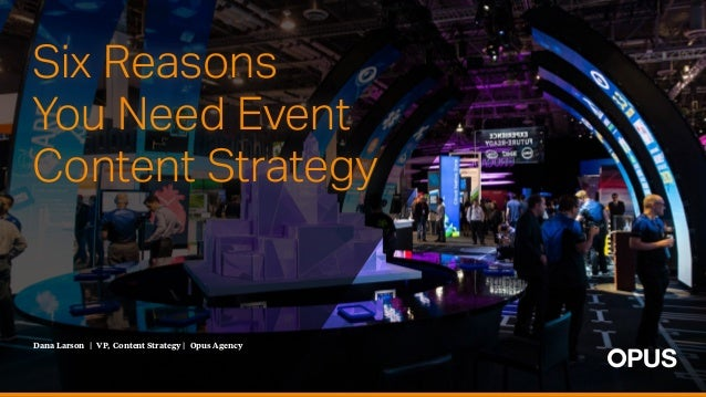 Dana Larson | VP, Content Strategy | Opus Agency Six Reasons You Need Event Content Strategy