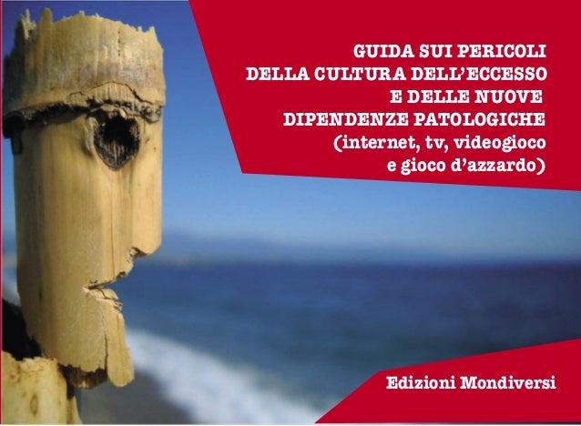 1 GUIDA SUI PERICOLI DELLA CULTURA DELL'ECCESSO E DELLE NUOVE DIPENDENZE PATOLOGICHE (internet, tv, videogioco e gioco d'a...