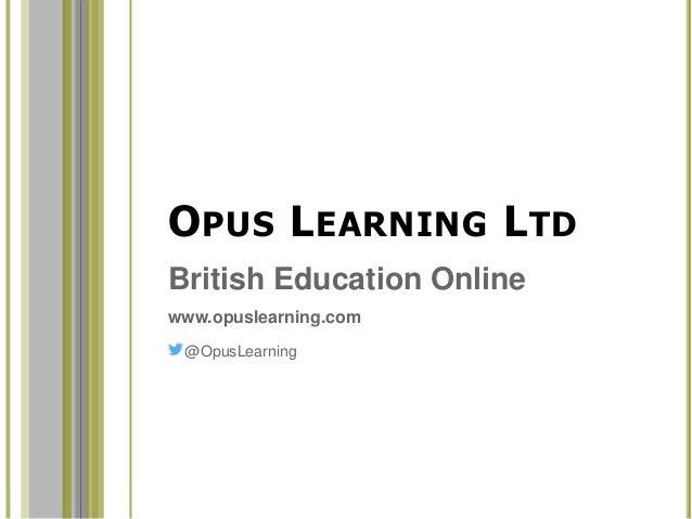 OPUS LEARNING LTD British Education Online www.opuslearning.com @OpusLearning