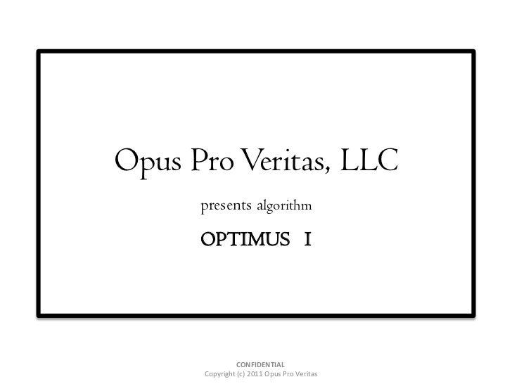 Opus Pro Veritas, LLC      presents algorithm      OPTIMUS I               CONFIDENTIAL      Copyright (c) 2011 Opus Pro V...