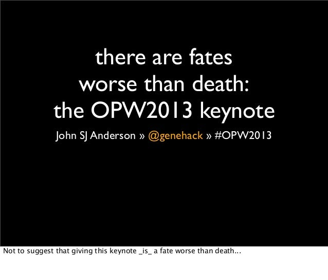 there are fates                 worse than death:              the OPW2013 keynote               John SJ Anderson » @geneh...