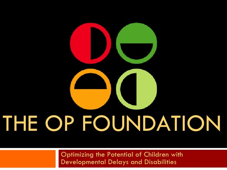 THE OP FOUNDATION Optimizing the Potential of Children with Developmental Delays and Disabilities