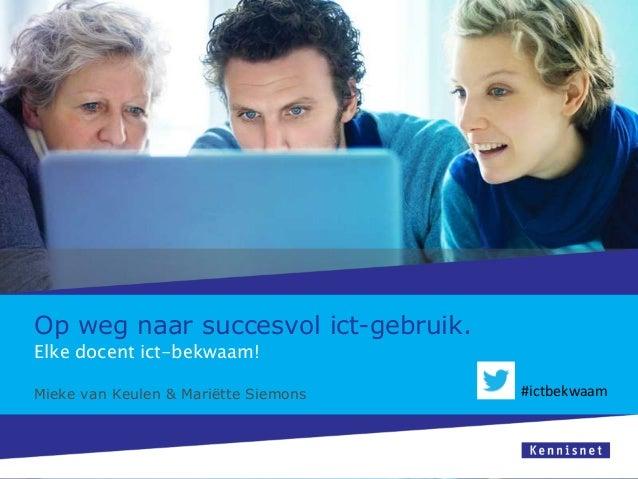 Op weg naar succesvol ict-gebruik. Elke docent ict-bekwaam!  Mieke van Keulen & Mariëtte Siemons  #ictbekwaam