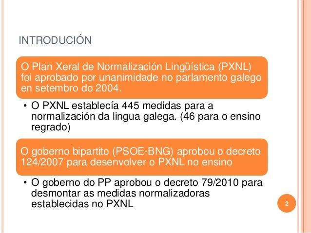 INTRODUCIÓN 2 O Plan Xeral de Normalización Lingüística (PXNL) foi aprobado por unanimidade no parlamento galego en setemb...