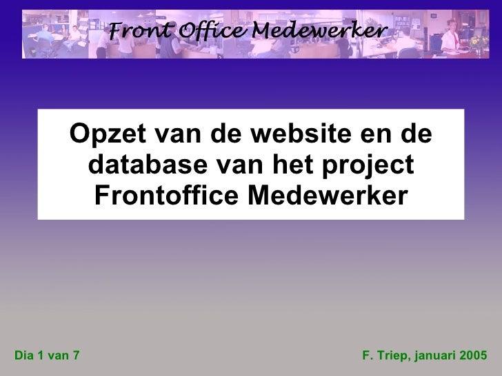 Opzet van de website en de database van het project Frontoffice Medewerker F. Triep, januari 2005 Dia 1 van 7