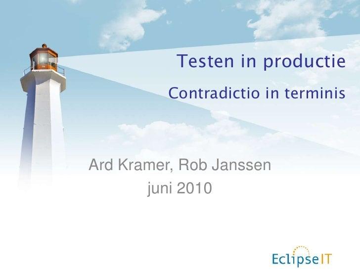 Testen in productie<br />Contradictio in terminis<br />Ard Kramer, Rob Janssen<br />juni 2010<br />