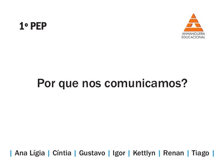 1º PEP        Por que nos comunicamos?| Ana Lígia | Cíntia | Gustavo | Igor | Kettlyn | Renan | Tiago |