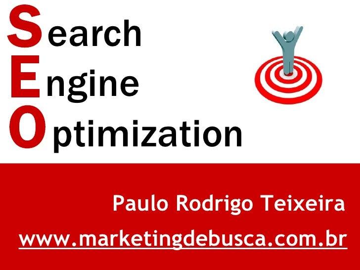 S earch E ngine O ptimization Paulo Rodrigo Teixeira www.marketingdebusca.com.br