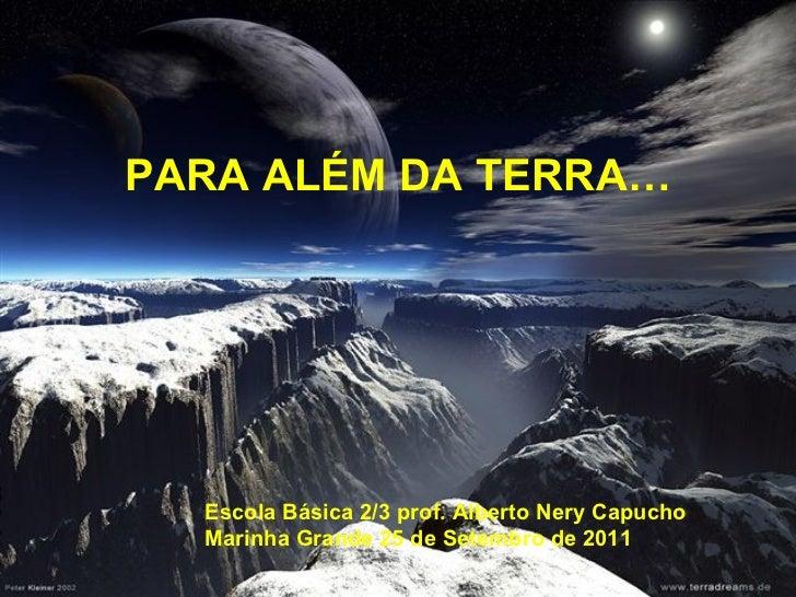 PARA ALÉM DA TERRA…  Escola Básica 2/3 prof. Alberto Nery Capucho  Marinha Grande 25 de Setembro de 2011