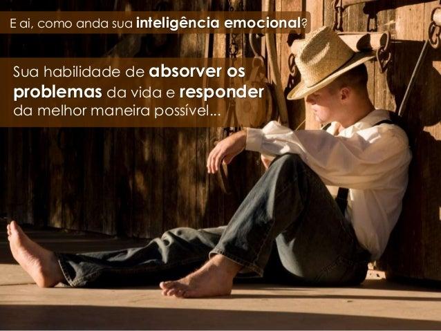 E ai, como anda sua inteligência emocional? Sua habilidade de absorver os problemas da vida e responder da melhor maneira ...