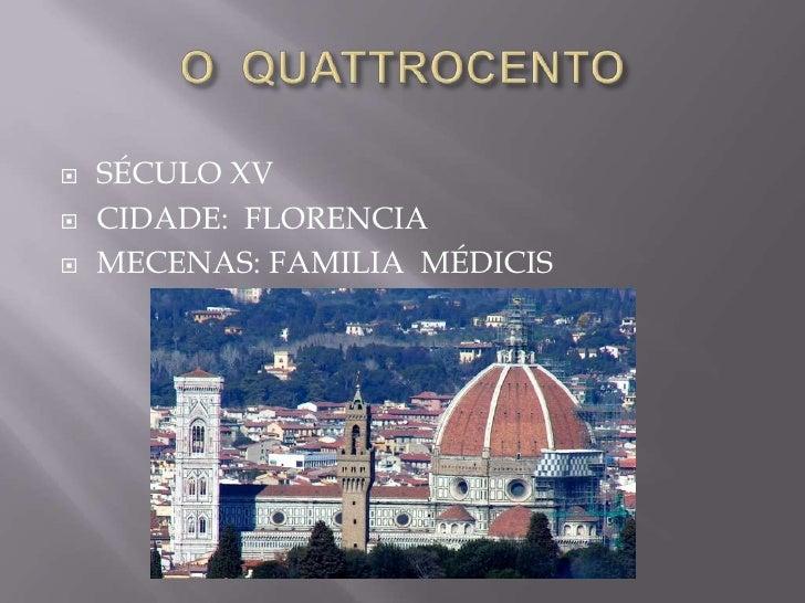 O  QUATTROCENTO<br />SÉCULO XV<br />CIDADE:  FLORENCIA<br />MECENAS: FAMILIA  MÉDICIS<br />