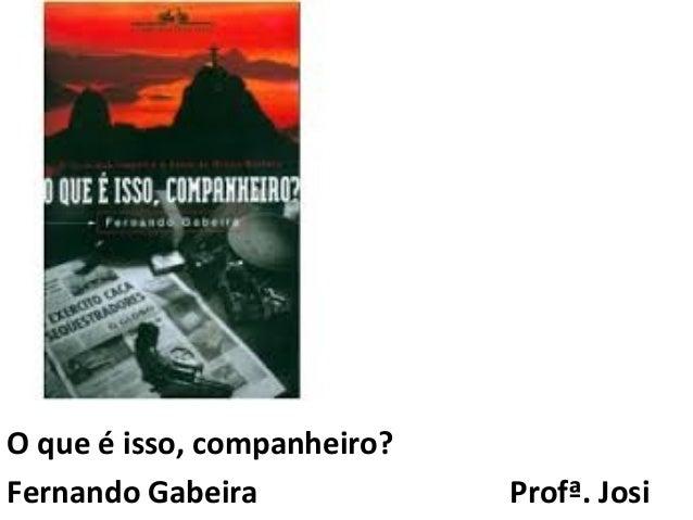 O que é isso, companheiro?  Fernando Gabeira Profª. Josi