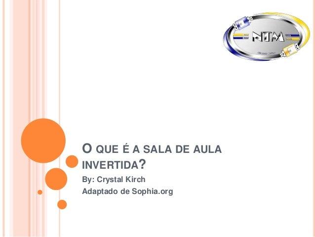 O QUE É A SALA DE AULA INVERTIDA? By: Crystal Kirch Adaptado de Sophia.org