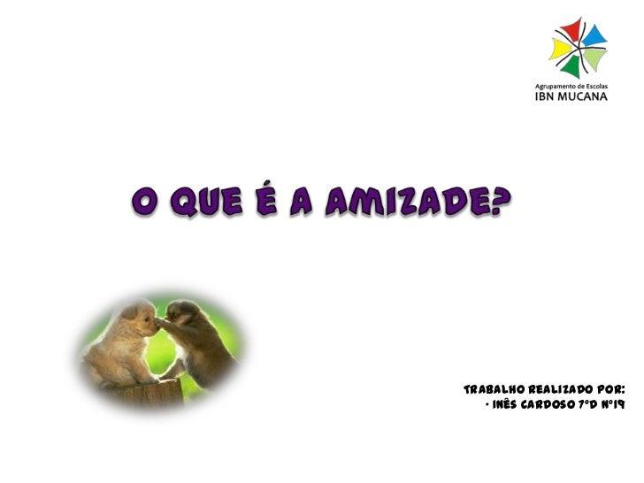 O que é a amizade?<br />Trabalho realizado por:<br />• Inês Cardoso 7ºD nº19<br />