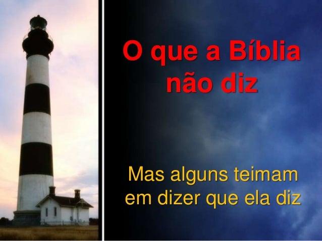 O que a Bíblia não diz  Mas alguns teimam em dizer que ela diz
