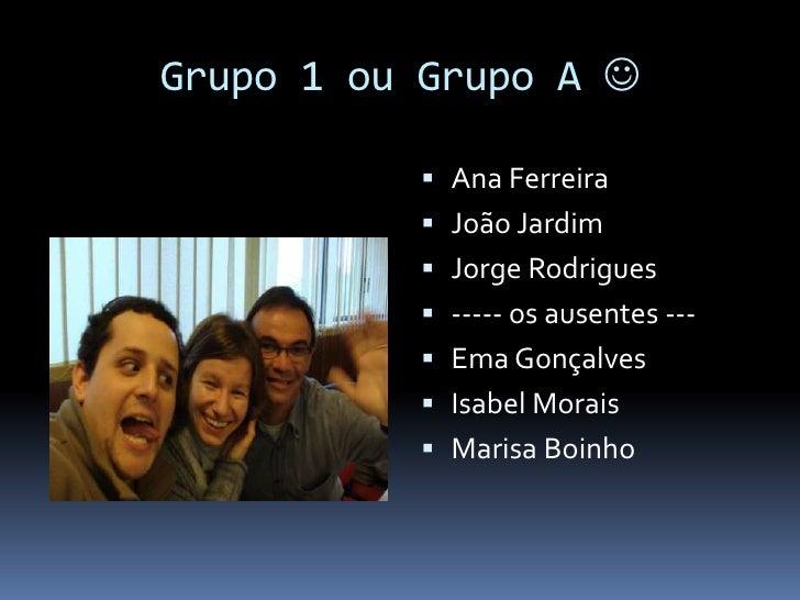 Grupo 1 ou Grupo A <br />Ana Ferreira<br />João Jardim<br />Jorge Rodrigues<br />----- os ausentes ---<br />Ema Gonçalves...
