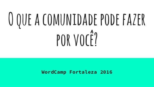 Oqueacomunidadepodefazer porvocê? WordCamp Fortaleza 2016