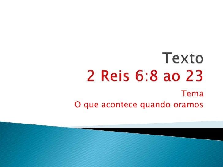 Texto 2 Reis 6:8 ao 23<br />Tema<br /> O que acontece quando oramos<br />