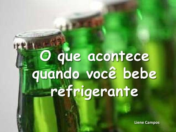 O que acontecequando você bebe  refrigerante             Liene Campos