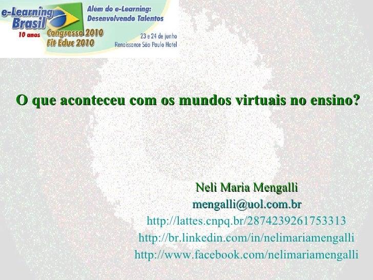 O que aconteceu com os mundos virtuais no ensino? Neli Maria Mengalli [email_address] http://lattes.cnpq.br/28742392617533...