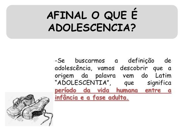 AFINAL O QUE É ADOLESCENCIA? -Se buscarmos a definição de adolescência, vamos descobrir que a origem da palavra vem do Lat...
