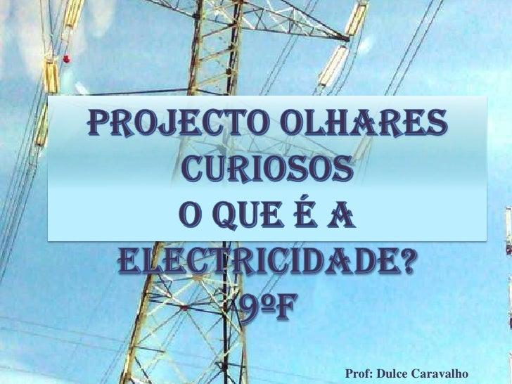 Projecto Olhares Curiosos<br />O que é a electricidade?<br />9ºF<br />Prof: Dulce Caravalho<br />