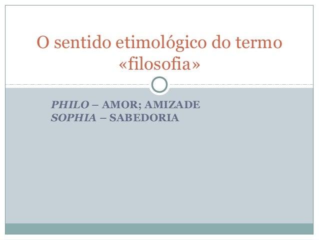 O sentido etimológico do termo «filosofia» PHILO – AMOR; AMIZADE SOPHIA – SABEDORIA