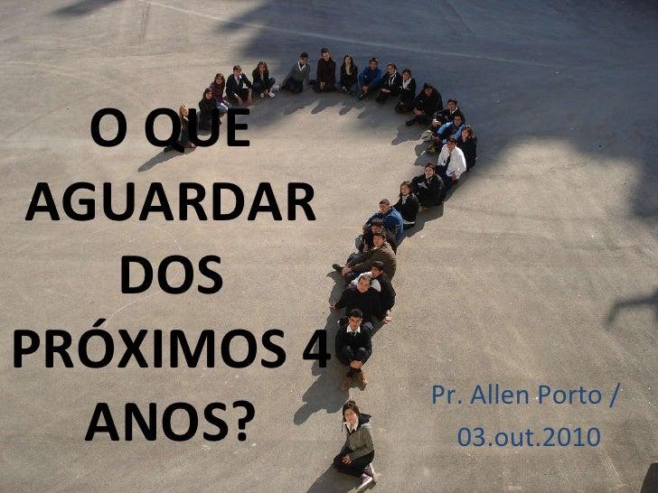 O QUE AGUARDAR DOS PRÓXIMOS 4 ANOS? Pr. Allen Porto /  03.out.2010