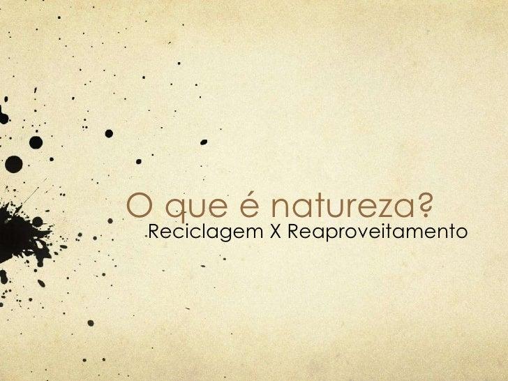 O que é natureza? Reciclagem X Reaproveitamento