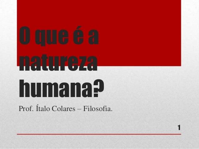 O que é a natureza humana? Prof. Ítalo Colares – Filosofia. 1