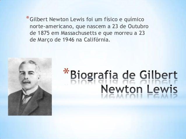 * Gilbert Newton Lewis foi um físico e químico  norte-americano, que nascem a 23 de Outubro de 1875 em Massachusetts e que...