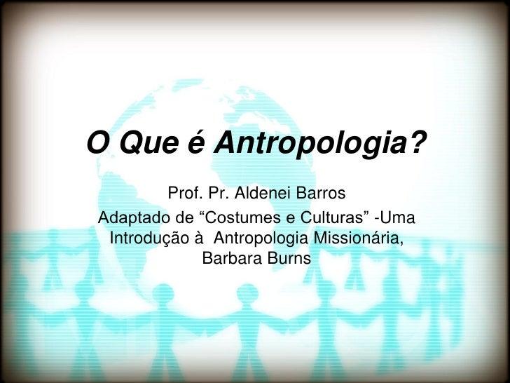 """O Que é Antropologia?         Prof. Pr. Aldenei BarrosAdaptado de """"Costumes e Culturas"""" -Uma Introdução à Antropologia Mis..."""
